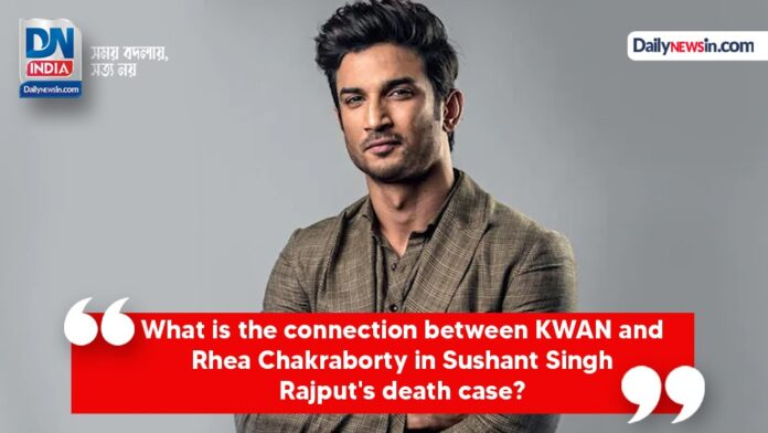 What is the connection between KWAN and Rhea Chakraborty in Sushant Singh Rajput's death case?